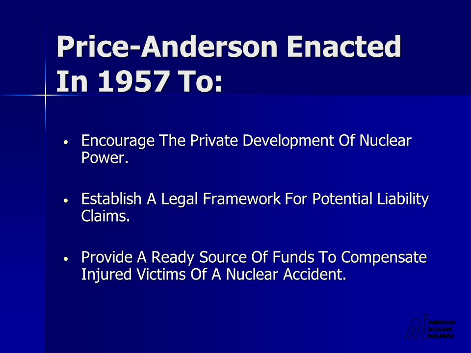 Price-Anderson Enacted In 1957 To: Encourage The Private Development Of Nuclear Power.