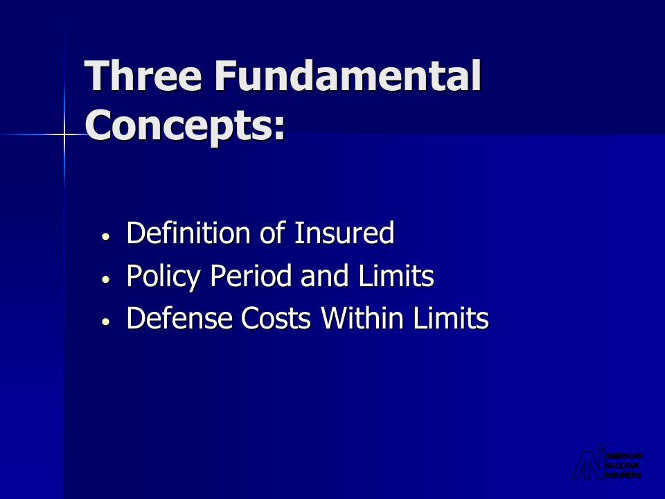 Three Fundamental Concepts: Definition of Insured Definition of Insured Policy Period and Limits Policy Period and Limits Defense Costs Within Limits Defense Costs Within Limits