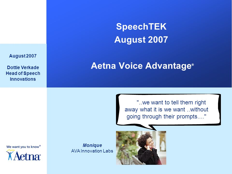 SpeechTEK August 2007 Aetna Voice Advantage ® August 2007 Dottie Verkade Head of Speech Innovations Monique AVA Innovation Labs ..we want to tell them right away what it is we want..without going through their prompts....