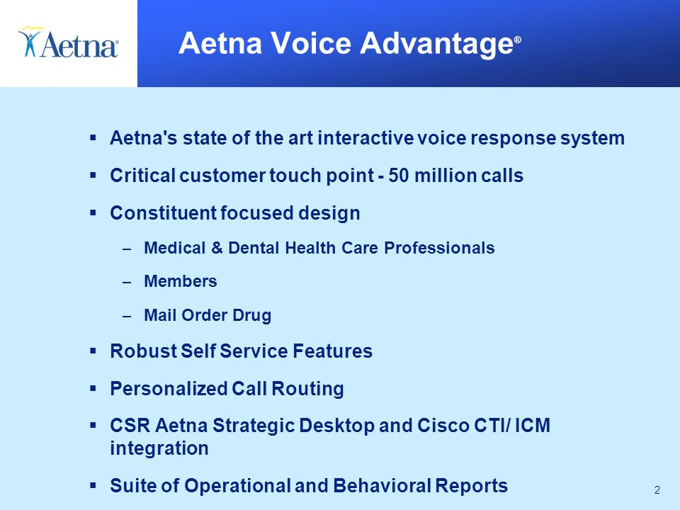2 Aetna Voice Advantage ®  Aetna s state of the art interactive voice response system  Critical customer touch point - 50 million calls  Constituent focused design – Medical & Dental Health Care Professionals – Members – Mail Order Drug  Robust Self Service Features  Personalized Call Routing  CSR Aetna Strategic Desktop and Cisco CTI/ ICM integration  Suite of Operational and Behavioral Reports