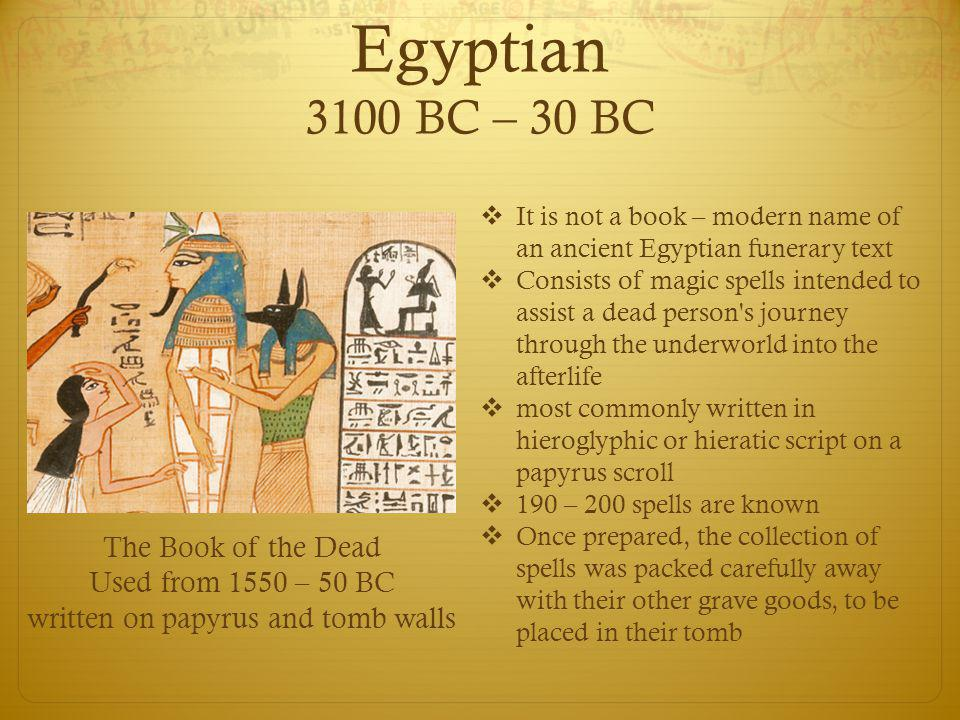 Egyptian 3100 BC – 30 BC The Book of the Dead Used from 1550 – 50 BC written on papyrus and tomb walls  It is not a book – modern name of an ancient