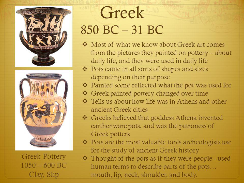 Greek 850 BC – 31 BC Greek Pottery 1050 – 600 BC Clay, Slip  Most of what we know about Greek art comes from the pictures they painted on pottery – a