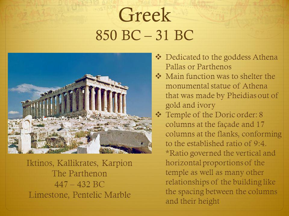 Greek 850 BC – 31 BC Iktinos, Kallikrates, Karpion The Parthenon 447 – 432 BC Limestone, Pentelic Marble  Dedicated to the goddess Athena Pallas or Parthenos  Main function was to shelter the monumental statue of Athena that was made by Pheidias out of gold and ivory  Temple of the Doric order: 8 columns at the façade and 17 columns at the flanks, conforming to the established ratio of 9:4.