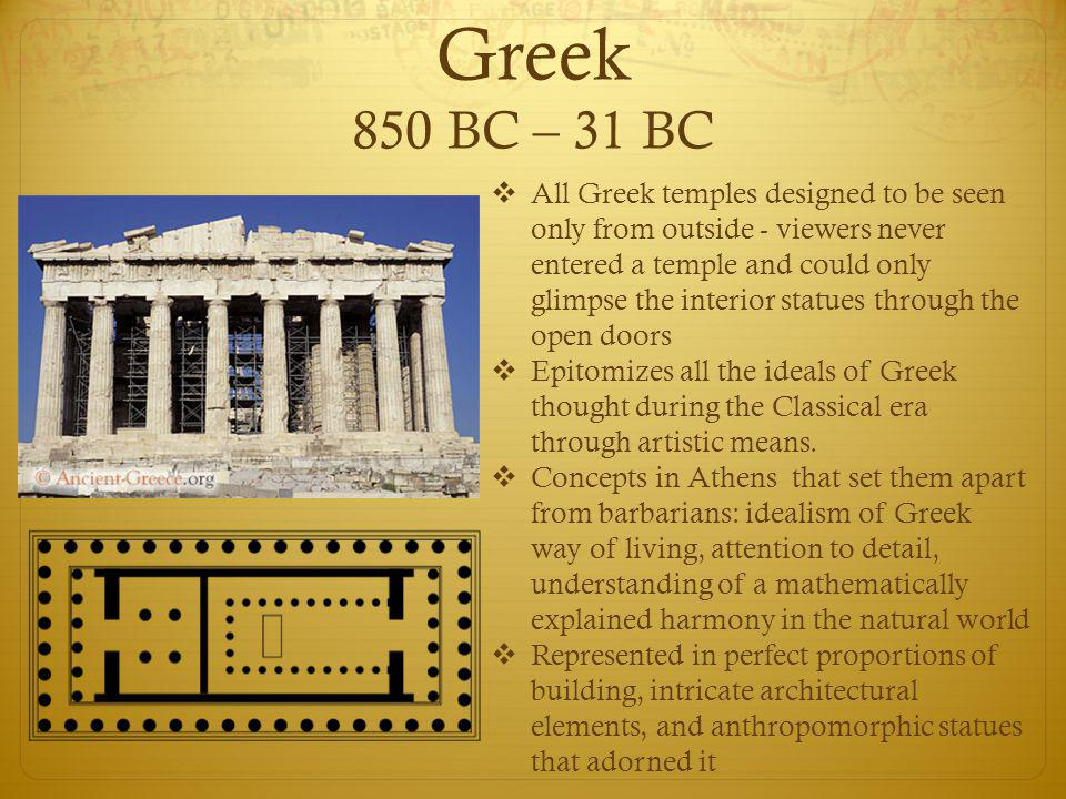 Greek 850 BC – 31 BC  All Greek temples designed to be seen only from outside - viewers never entered a temple and could only glimpse the interior statues through the open doors  Epitomizes all the ideals of Greek thought during the Classical era through artistic means.