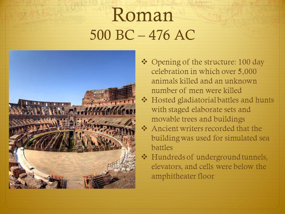 Roman 500 BC – 476 AC  Opening of the structure: 100 day celebration in which over 5,000 animals killed and an unknown number of men were killed  Ho