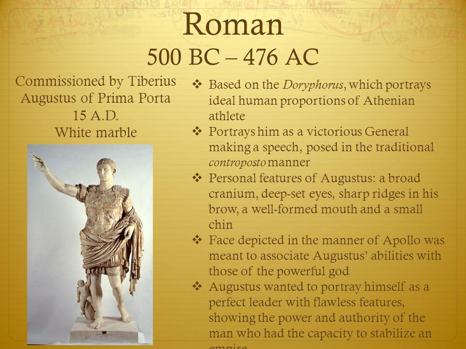 Roman 500 BC – 476 AC  Based on the Doryphorus, which portrays ideal human proportions of Athenian athlete  Portrays him as a victorious General making a speech, posed in the traditional controposto manner  Personal features of Augustus: a broad cranium, deep-set eyes, sharp ridges in his brow, a well-formed mouth and a small chin  Face depicted in the manner of Apollo was meant to associate Augustus' abilities with those of the powerful god  Augustus wanted to portray himself as a perfect leader with flawless features, showing the power and authority of the man who had the capacity to stabilize an empire Commissioned by Tiberius Augustus of Prima Porta 15 A.D.