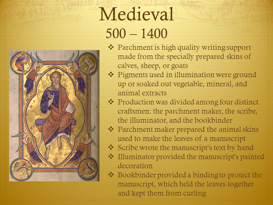 Medieval 500 – 1400  Parchment is high quality writing support made from the specially prepared skins of calves, sheep, or goats  Pigments used in illumination were ground up or soaked out vegetable, mineral, and animal extracts  Production was divided among four distinct craftsmen: the parchment maker, the scribe, the illuminator, and the bookbinder  Parchment maker prepared the animal skins used to make the leaves of a manuscript  Scribe wrote the manuscript s text by hand  Illuminator provided the manuscript s painted decoration  Bookbinder provided a binding to protect the manuscript, which held the leaves together and kept them from curling