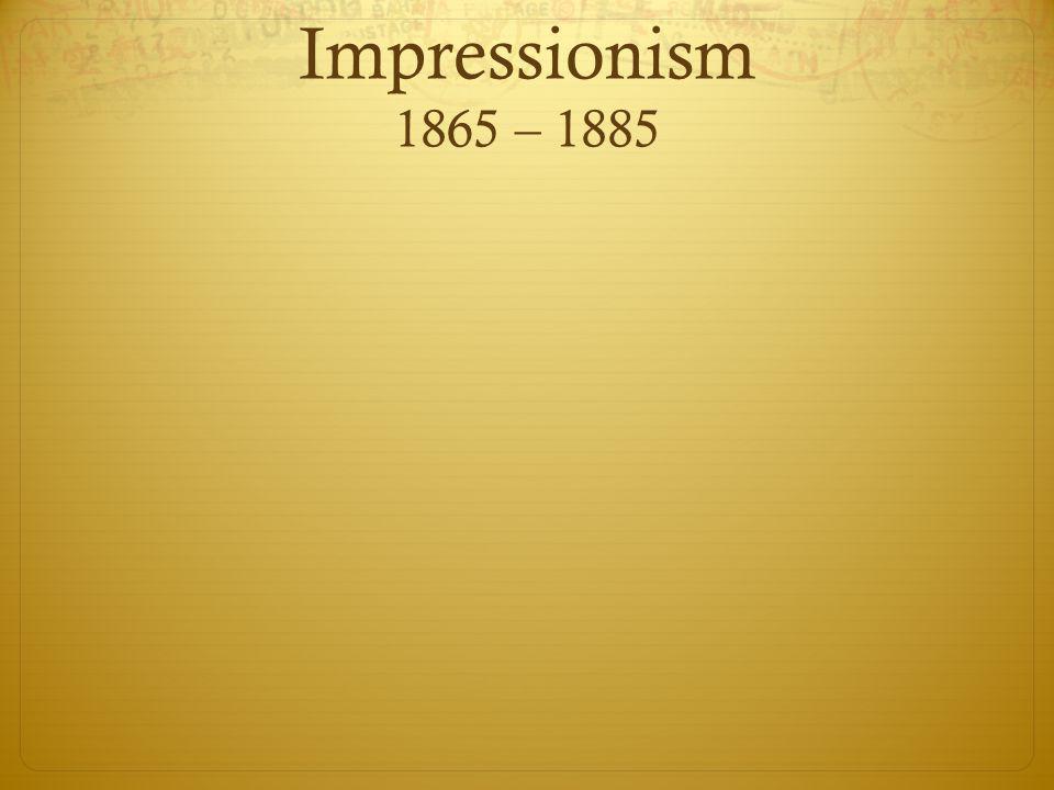 Impressionism 1865 – 1885