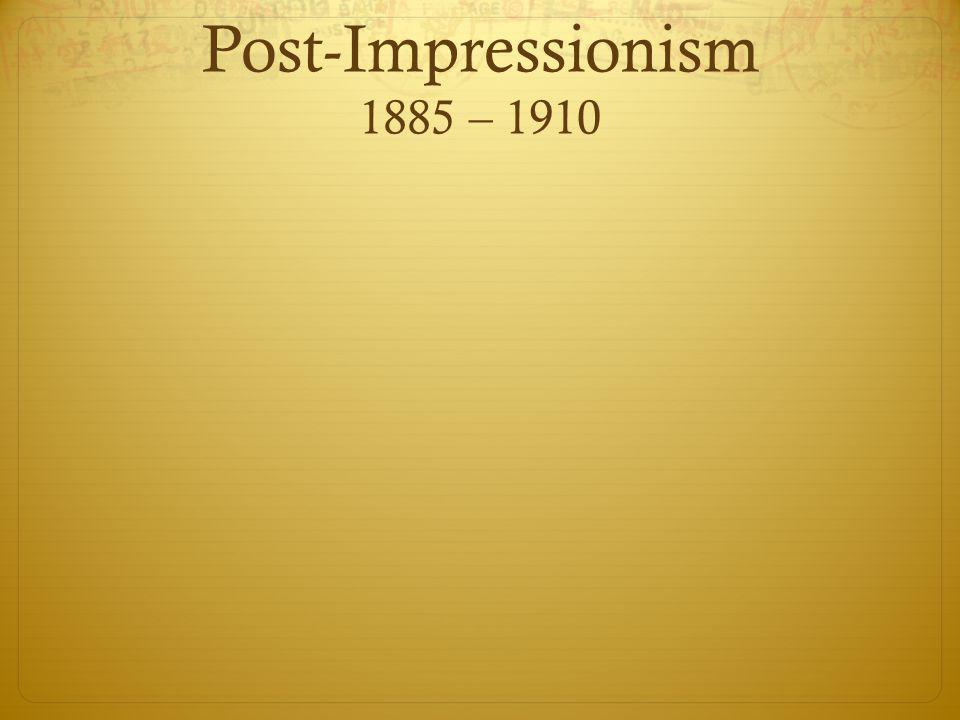 Post-Impressionism 1885 – 1910