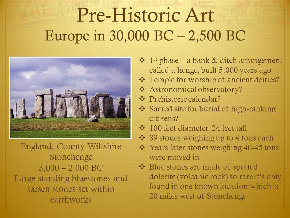 Pre-Historic Art Europe in 30,000 BC – 2,500 BC  1 st phase – a bank & ditch arrangement called a henge, built 5,000 years ago  Temple for worship o