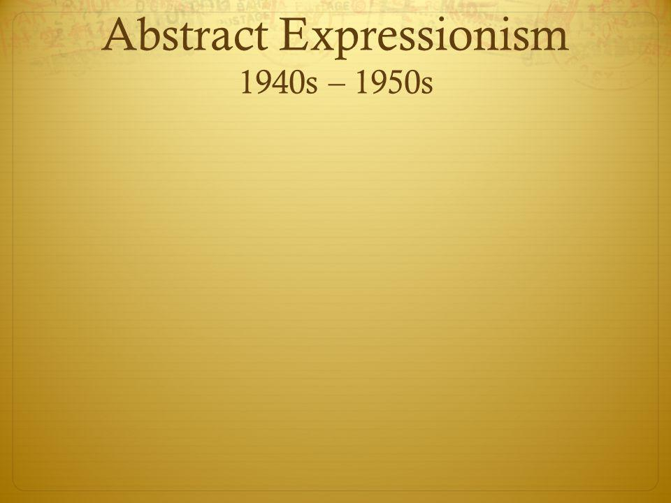 Abstract Expressionism 1940s – 1950s