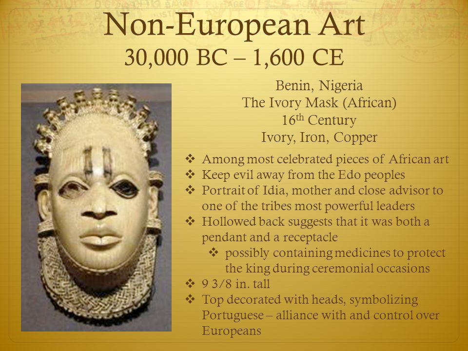 Non-European Art 30,000 BC – 1,600 CE Benin, Nigeria The Ivory Mask (African) 16 th Century Ivory, Iron, Copper  Among most celebrated pieces of African art  Keep evil away from the Edo peoples  Portrait of Idia, mother and close advisor to one of the tribes most powerful leaders  Hollowed back suggests that it was both a pendant and a receptacle  possibly containing medicines to protect the king during ceremonial occasions  9 3/8 in.