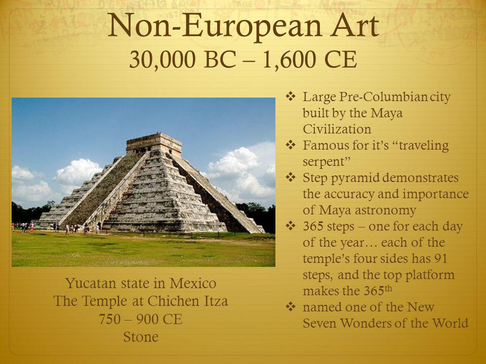 Non-European Art 30,000 BC – 1,600 CE Yucatan state in Mexico The Temple at Chichen Itza 750 – 900 CE Stone  Large Pre-Columbian city built by the Ma