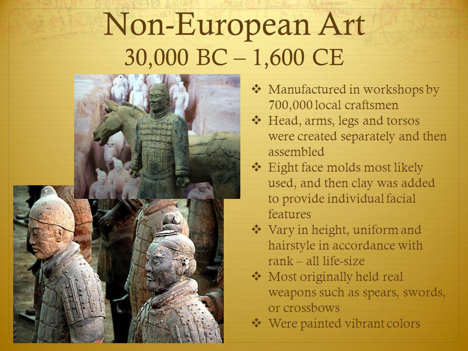 Non-European Art 30,000 BC – 1,600 CE  Manufactured in workshops by 700,000 local craftsmen  Head, arms, legs and torsos were created separately and then assembled  Eight face molds most likely used, and then clay was added to provide individual facial features  Vary in height, uniform and hairstyle in accordance with rank – all life-size  Most originally held real weapons such as spears, swords, or crossbows  Were painted vibrant colors
