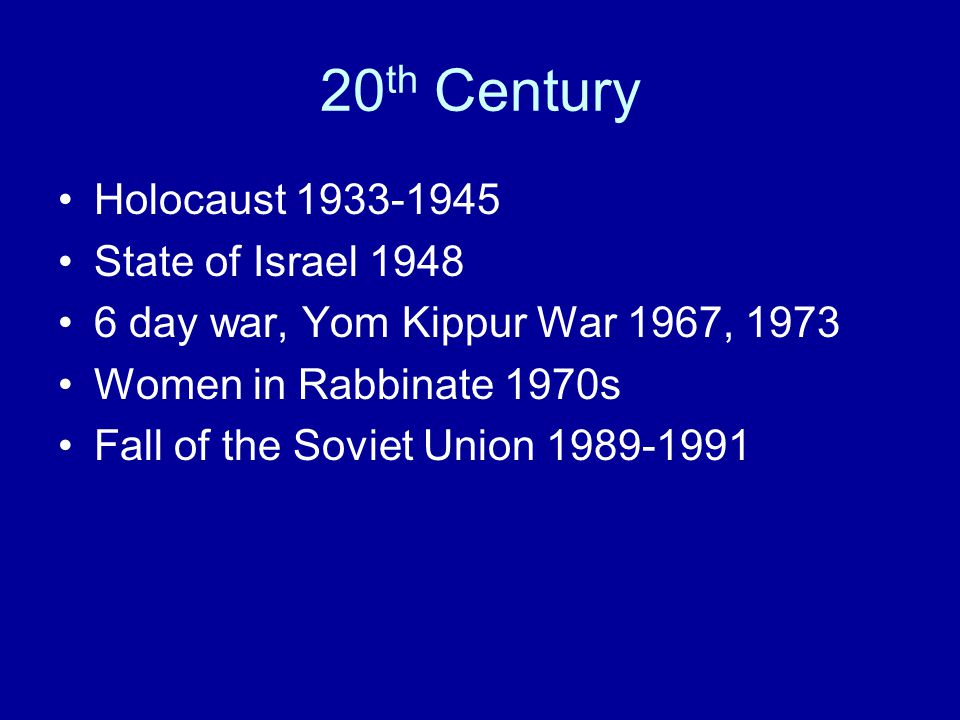 20 th Century Holocaust 1933-1945 State of Israel 1948 6 day war, Yom Kippur War 1967, 1973 Women in Rabbinate 1970s Fall of the Soviet Union 1989-1991