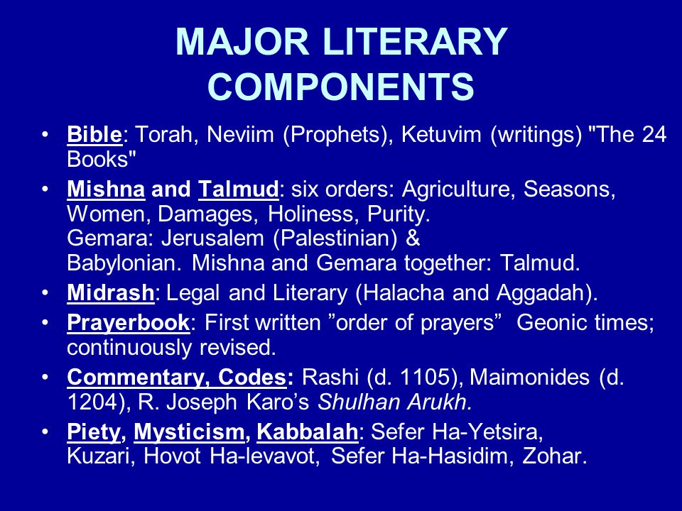 MAJOR LITERARY COMPONENTS Bible: Torah, Neviim (Prophets), Ketuvim (writings) The 24 Books Mishna and Talmud: six orders: Agriculture, Seasons, Women, Damages, Holiness, Purity.