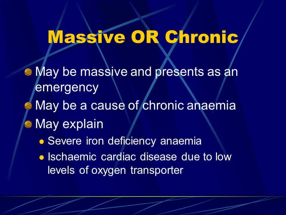 Massive OR Chronic May be massive and presents as an emergency May be a cause of chronic anaemia May explain Severe iron deficiency anaemia Ischaemic