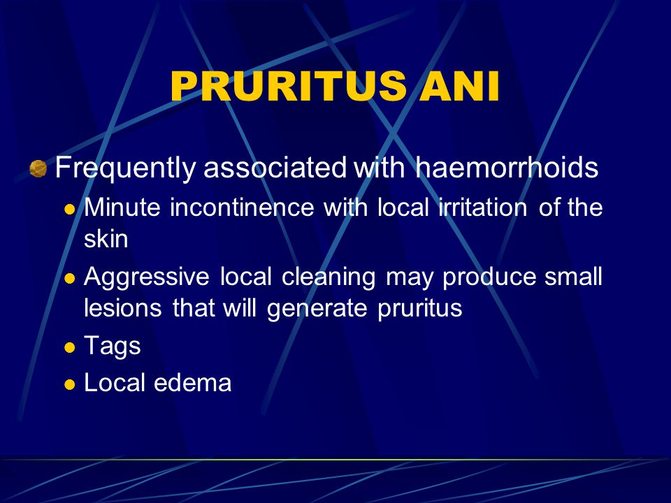 PRURITUS ANI Frequently associated with haemorrhoids Minute incontinence with local irritation of the skin Aggressive local cleaning may produce small