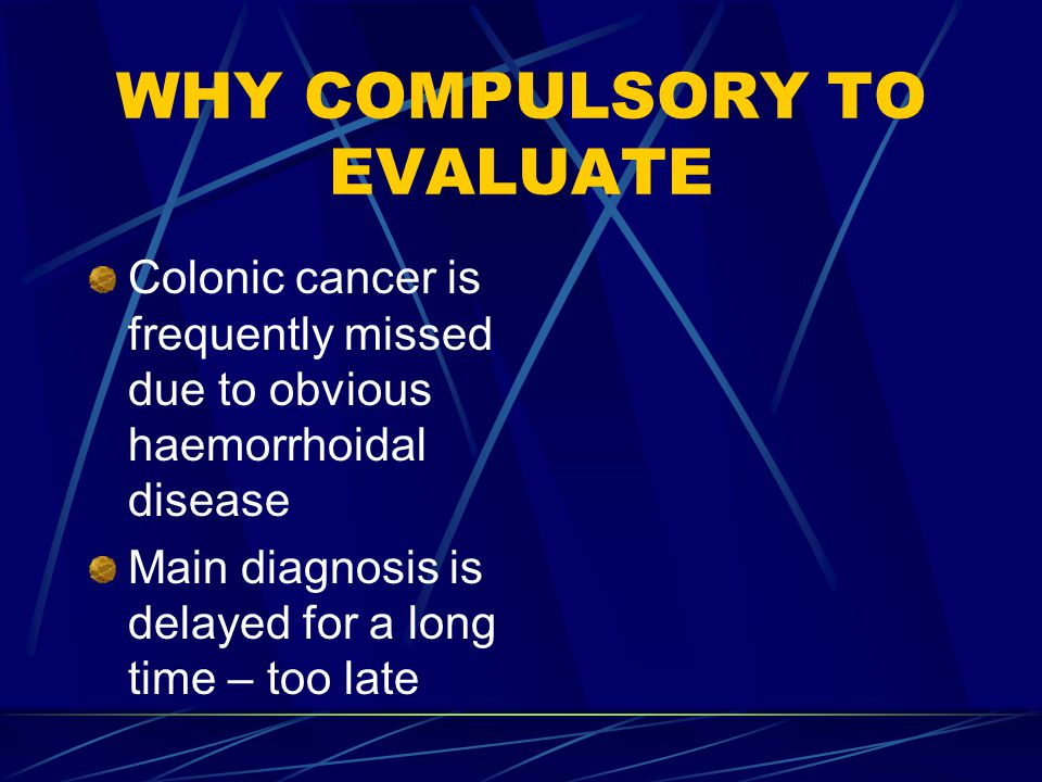 WHY COMPULSORY TO EVALUATE Colonic cancer is frequently missed due to obvious haemorrhoidal disease Main diagnosis is delayed for a long time – too la
