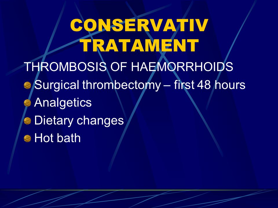 CONSERVATIV TRATAMENT THROMBOSIS OF HAEMORRHOIDS Surgical thrombectomy – first 48 hours Analgetics Dietary changes Hot bath