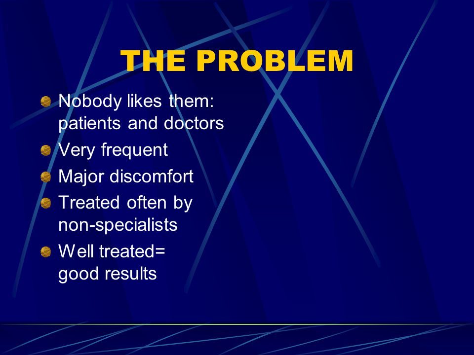 THE PROBLEM Nobody likes them: patients and doctors Very frequent Major discomfort Treated often by non-specialists Well treated= good results