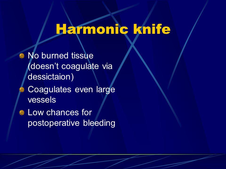 Harmonic knife No burned tissue (doesn't coagulate via dessictaion) Coagulates even large vessels Low chances for postoperative bleeding
