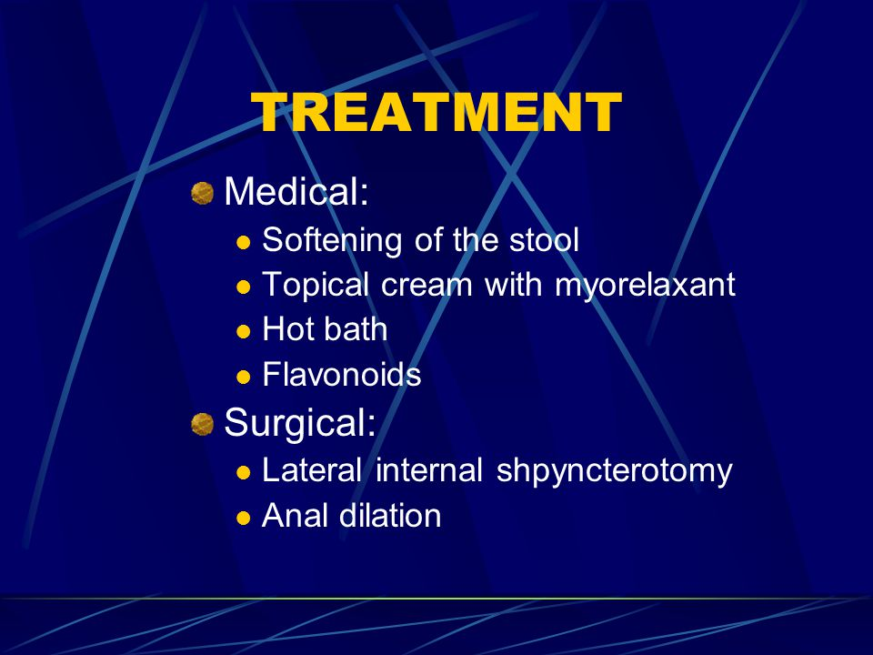 TREATMENT Medical: Softening of the stool Topical cream with myorelaxant Hot bath Flavonoids Surgical: Lateral internal shpyncterotomy Anal dilation