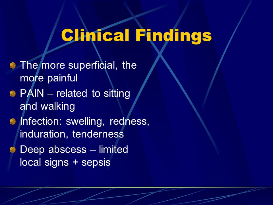 Clinical Findings The more superficial, the more painful PAIN – related to sitting and walking Infection: swelling, redness, induration, tenderness De