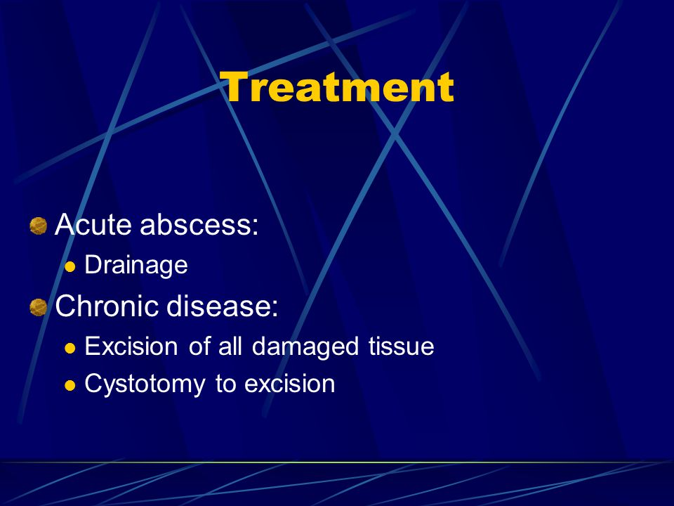 Treatment Acute abscess: Drainage Chronic disease: Excision of all damaged tissue Cystotomy to excision