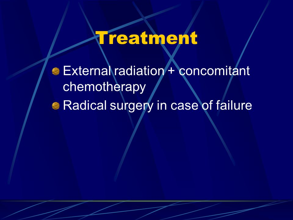Treatment External radiation + concomitant chemotherapy Radical surgery in case of failure