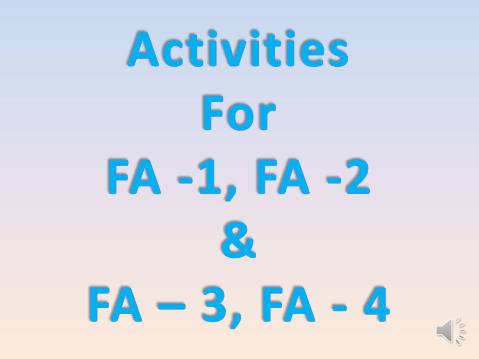Group activities Project Check List Oral Questions Quiz Practical Work Observation Assignment Class Work Home Work  Six activities for FA-1 & FA-2  First activity is Weekly Test that is compulsory  Other four activities are as ….