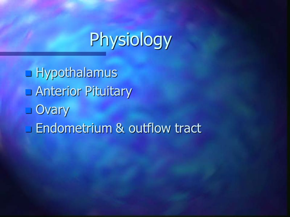 Physiology n Hypothalamus n Anterior Pituitary n Ovary n Endometrium & outflow tract