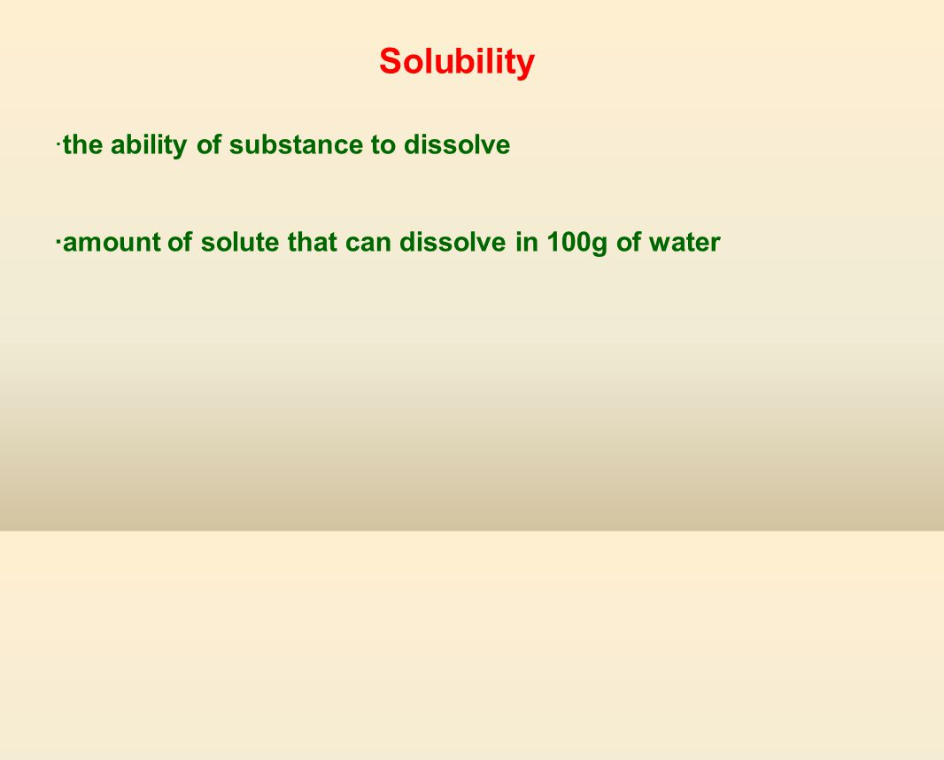 Solubility ·the ability of substance to dissolve ·amount of solute that can dissolve in 100g of water