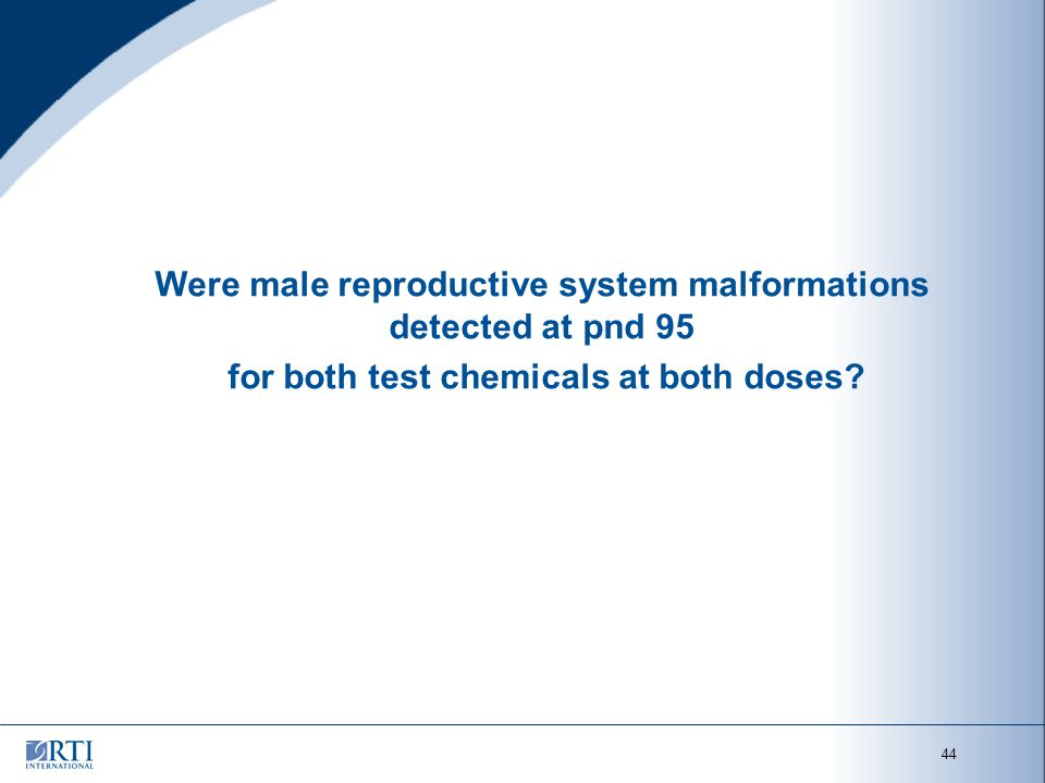 44 Were male reproductive system malformations detected at pnd 95 for both test chemicals at both doses