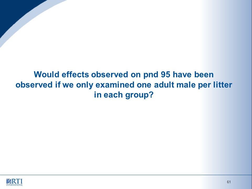 61 Would effects observed on pnd 95 have been observed if we only examined one adult male per litter in each group