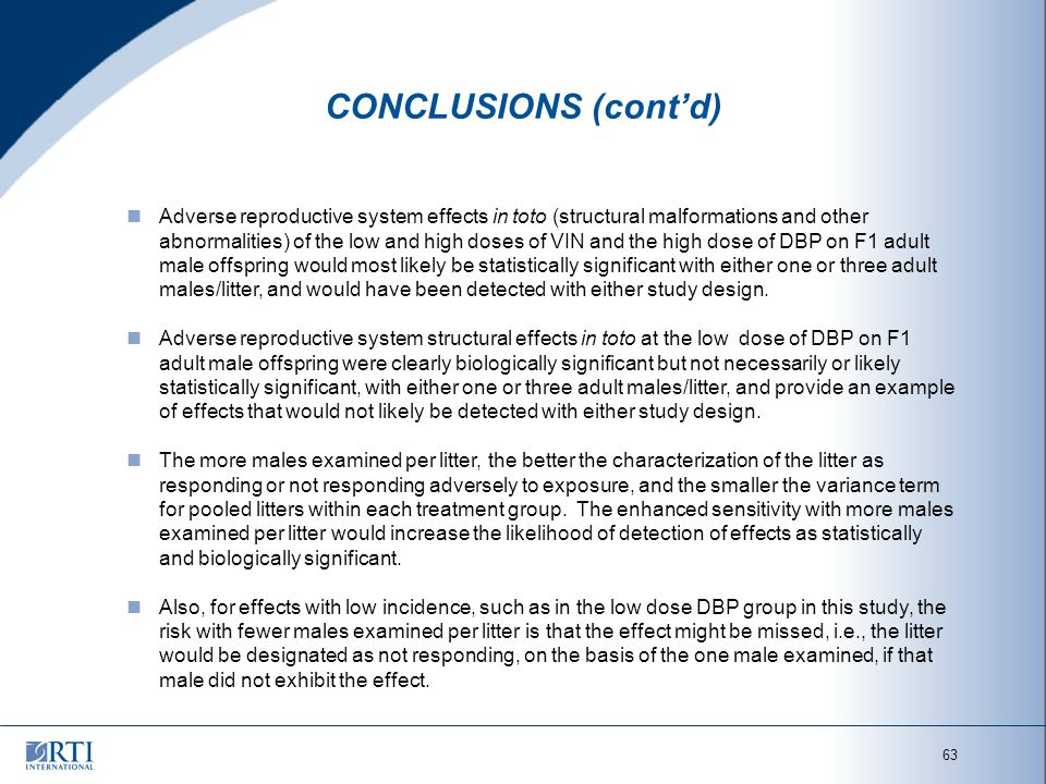 63 CONCLUSIONS (cont'd) Adverse reproductive system effects in toto (structural malformations and other abnormalities) of the low and high doses of VIN and the high dose of DBP on F1 adult male offspring would most likely be statistically significant with either one or three adult males/litter, and would have been detected with either study design.