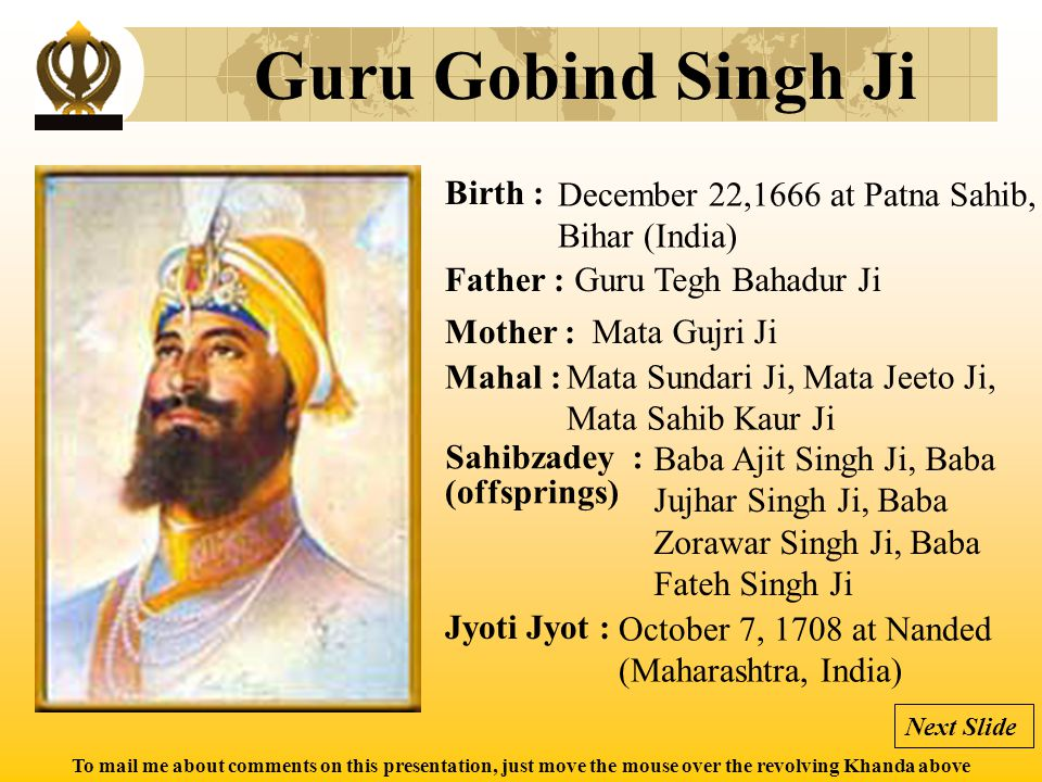 To mail me about comments on this presentation, just move the mouse over the revolving Khanda above Guru Gobind Singh Ji Birth : Father : Mother : Mah