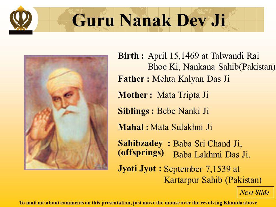 To mail me about comments on this presentation, just move the mouse over the revolving Khanda above Guru Angad Dev Ji Birth : Father : Mother : Siblings : Mahal : Jyoti Jyot : Sahibzadey : (offsprings) March 31, 1504 at Matte Di Sarai (Punjab, India) Bhai Pheru Mal Ji Mata Daya Kaur Ji --- Mata Khivi Ji Bibi Amro, Bibi Anokhi, Baba Dasu and Baba Datu March 29, 1552 at Goindwal (Punjab, India) Next Slide