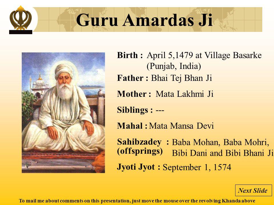 To mail me about comments on this presentation, just move the mouse over the revolving Khanda above Guru Ramdas Ji Birth : Father : Mother : Siblings : Mahal : Jyoti Jyot : Sahibzadey : (offsprings) September 24, 1534 at Choona Mandi, Lahore (Pakistan) Baba Hari Das Ji Mata Daya Kaur --- Bibi Bhani Ji Prithi Chand, Mahadev and (Guru) Arjun Dev Ji September 1, 1581 at Goindwal (Punjab, India) Next Slide