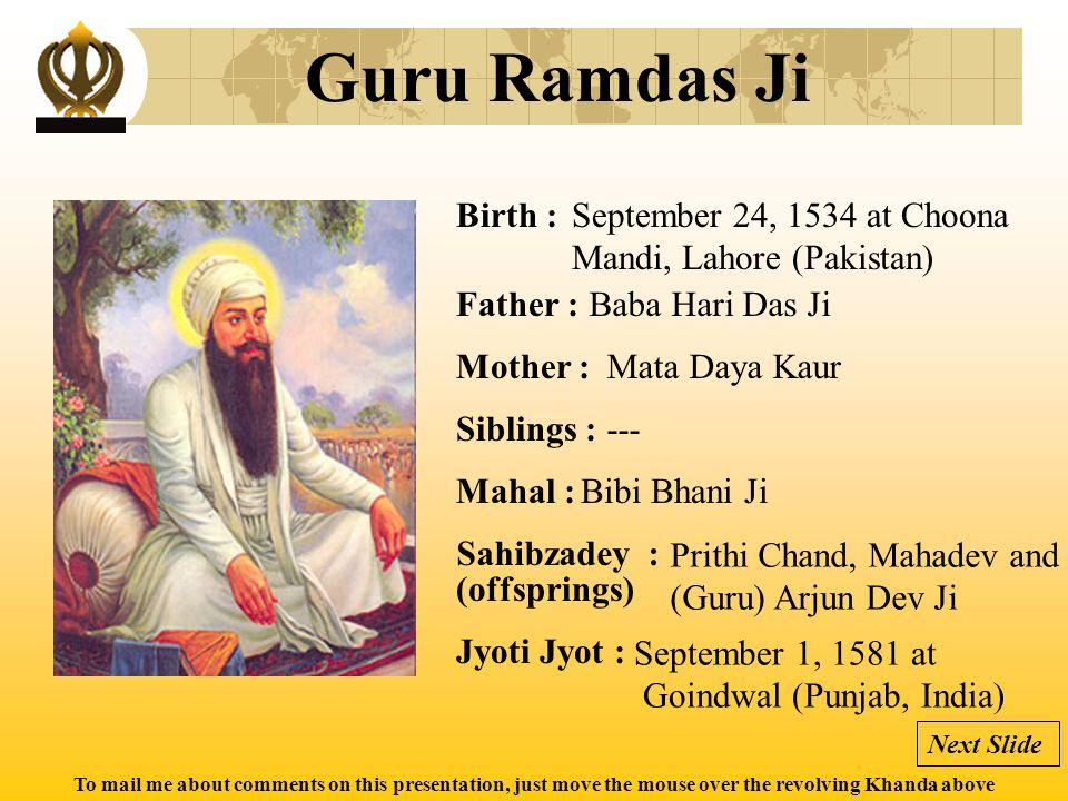 To mail me about comments on this presentation, just move the mouse over the revolving Khanda above Guru Arjun Dev Ji Birth : Father : Mother : Siblings : Mahal : Jyoti Jyot : Sahibzadey : (offsprings) April 15, 1563 at Goindwal (Punjab, India) Guru Ramdas Ji Bibi Bhani Ji Prithi Chand, Mahadev Mata Ganga Ji (Guru) Hargobind Ji May 30, 1606 at Lahore, Pakistan Next Slide