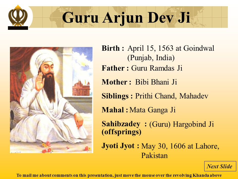 To mail me about comments on this presentation, just move the mouse over the revolving Khanda above Guru Arjun Dev Ji Birth : Father : Mother : Siblin