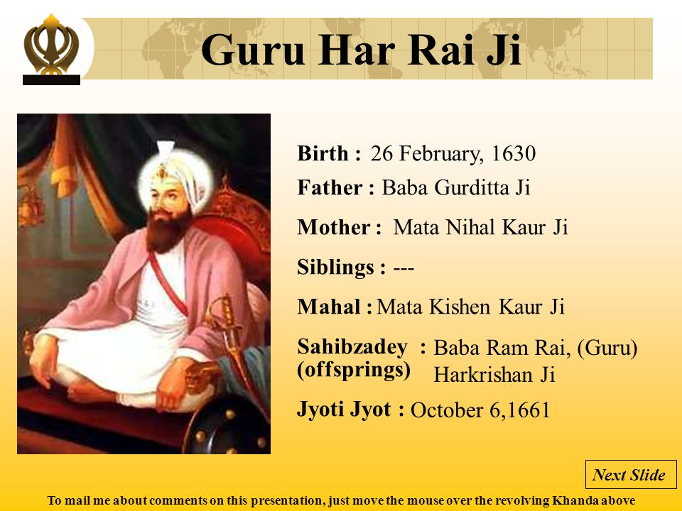 To mail me about comments on this presentation, just move the mouse over the revolving Khanda above Guru Har Rai Ji Birth : Father : Mother : Siblings