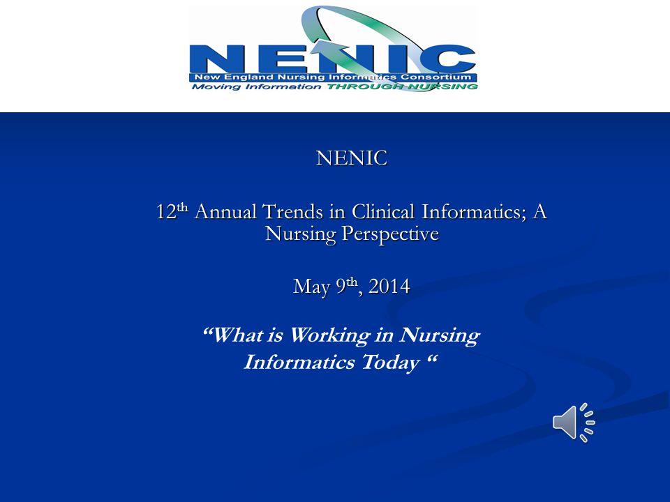 NENIC 12 th Annual Trends in Clinical Informatics; A Nursing Perspective May 9 th, 2014 What is Working in Nursing Informatics Today