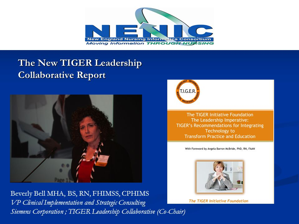 The New TIGER Leadership Collaborative Report Beverly Bell MHA, BS, RN, FHIMSS, CPHIMS VP Clinical Implementation and Strategic Consulting Siemens Corporation ; TIGER Leadership Collaborative (Co-Chair)