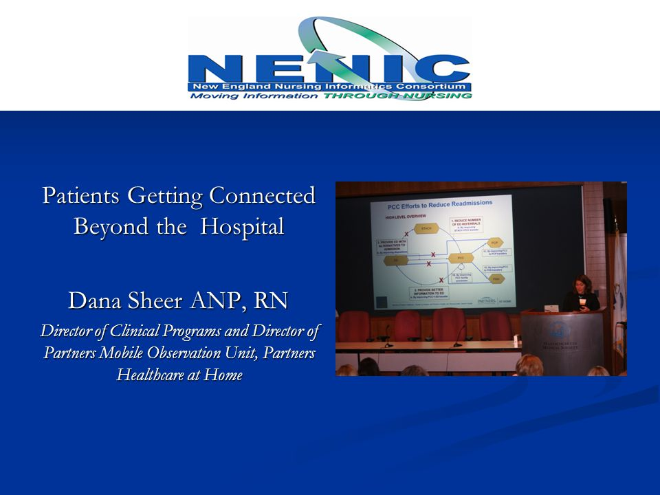 Patients Getting Connected Beyond the Hospital Dana Sheer ANP, RN Director of Clinical Programs and Director of Partners Mobile Observation Unit, Partners Healthcare at Home