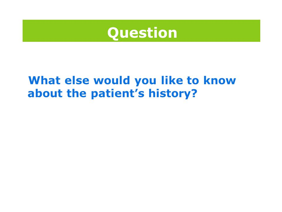 版权所 有 What else would you like to know about the patient's history? Question