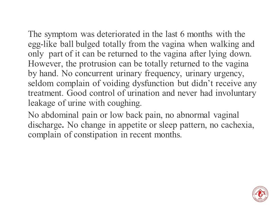 The symptom was deteriorated in the last 6 months with the egg-like ball bulged totally from the vagina when walking and only part of it can be return