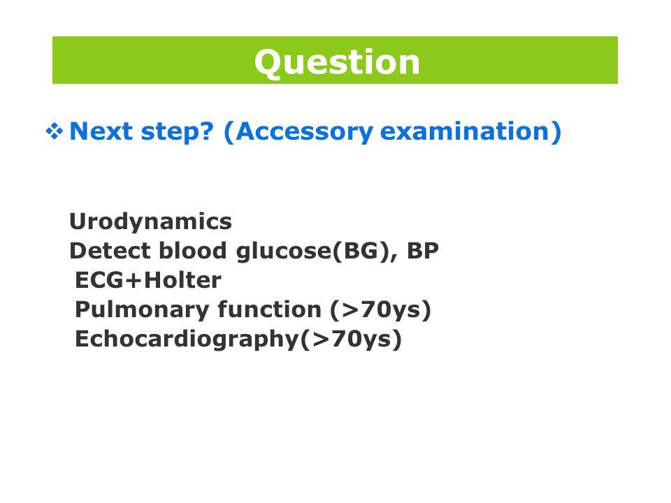 版权所 有  Next step? (Accessory examination) Urodynamics Detect blood glucose(BG), BP ECG+Holter Pulmonary function (>70ys) Echocardiography(>70ys) Ques