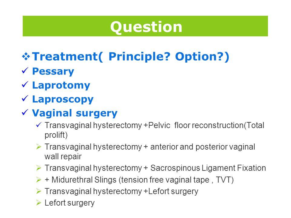 版权所 有  Treatment( Principle? Option?) Pessary Laprotomy Laproscopy Vaginal surgery Transvaginal hysterectomy +Pelvic floor reconstruction(Total proli