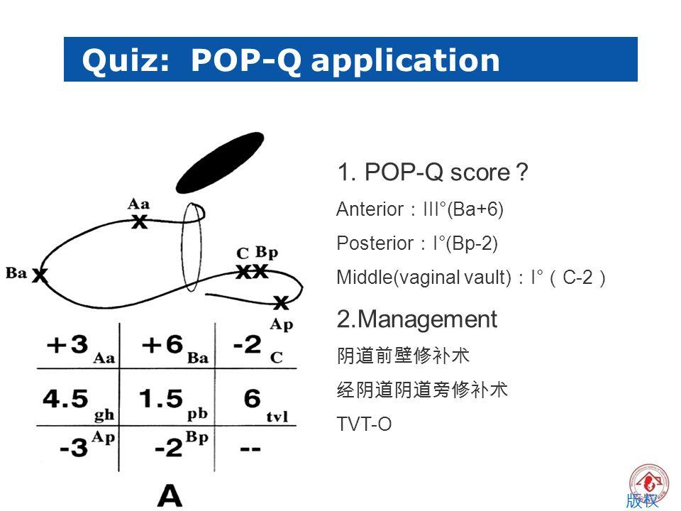 Quiz: POP-Q application 版权 所有 1. POP-Q score ? Anterior : III°(Ba+6) Posterior : I°(Bp-2) Middle(vaginal vault) : I° ( C-2 ) 2.Management 阴道前壁修补术 经阴道阴